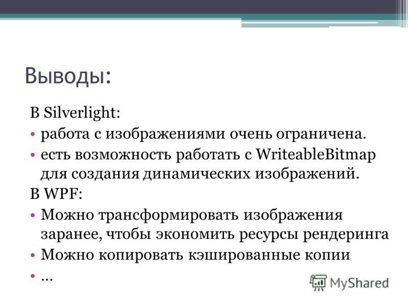 Выводы: В Silverlight: работа с изображениями очень ограничена. есть возможность работать с WriteableBitmap для создания динамических изображений. В WPF: Можно трансформировать изображения заранее, чтобы экономить ресурсы рендеринга Можно копировать