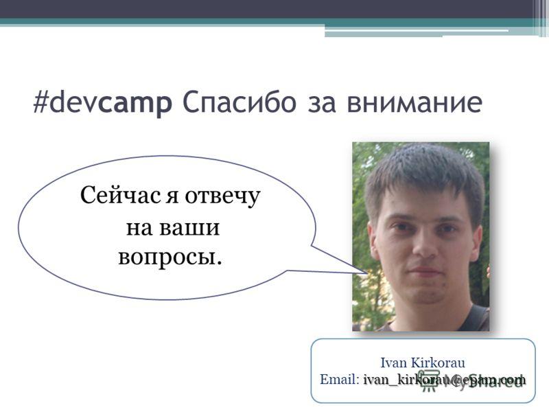 #devcamp Спасибо за внимание Сейчас я отвечу на ваши вопросы. Ivan Kirkorau ivan_kirkorau@epam.com Email: ivan_kirkorau@epam.com