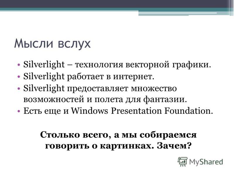 Мысли вслух Silverlight – технология векторной графики. Silverlight работает в интернет. Silverlight предоставляет множество возможностей и полета для фантазии. Есть еще и Windows Presentation Foundation. Столько всего, а мы собираемся говорить о кар