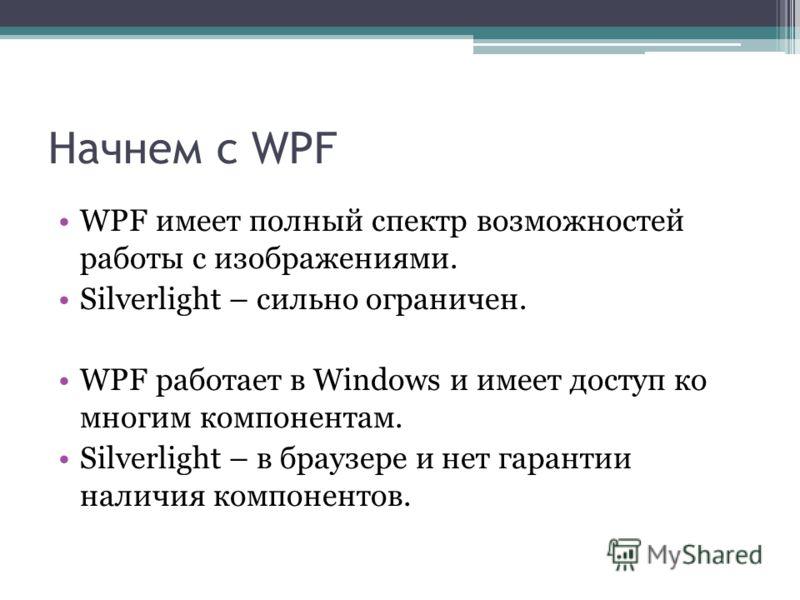 Начнем с WPF WPF имеет полный спектр возможностей работы с изображениями. Silverlight – сильно ограничен. WPF работает в Windows и имеет доступ ко многим компонентам. Silverlight – в браузере и нет гарантии наличия компонентов.