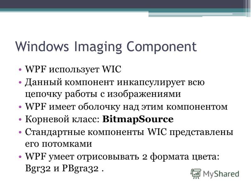 Windows Imaging Component WPF использует WIC Данный компонент инкапсулирует всю цепочку работы с изображениями WPF имеет оболочку над этим компонентом Корневой класс: BitmapSource Стандартные компоненты WIC представлены его потомками WPF умеет отрисо
