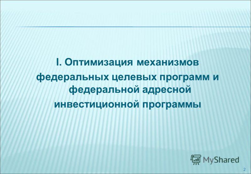 2 I. Оптимизация механизмов федеральных целевых программ и федеральной адресной инвестиционной программы
