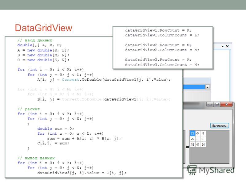 DataGridView // ввод данных double[,] A, B, C; A = new double[K, L]; B = new double[M, N]; C = new double[K, N]; for (int i = 0; i < K; i++) for (int j = 0; j < L; j++) A[i, j] = Convert.ToDouble(dataGridView1[j, i].Value); for (int i = 0; i < M; i++
