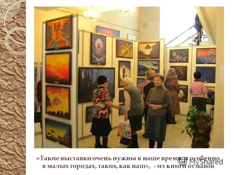 «Такие выставки очень нужны в наше время, и особенно в малых городах, таких, как наш», - из книги отзывов