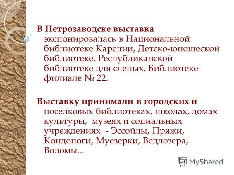 В Петрозаводске выставка экспонировалась в Национальной библиотеке Карелии, Детско-юношеской библиотеке, Республиканской библиотеке для слепых, Библиотеке- филиале 22. Выставку принимали в городских и поселковых библиотеках, школах, домах культуры, м