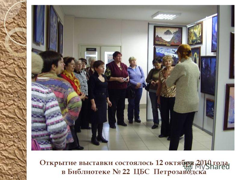 Открытие выставки состоялось 12 октября 2010 года в Библиотеке 22 ЦБС Петрозаводска