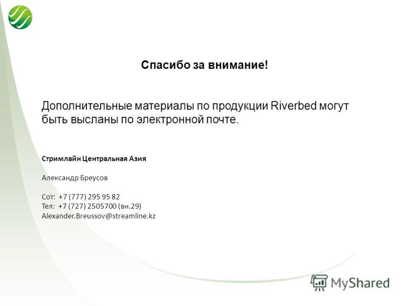Спасибо за внимание! Дополнительные материалы по продукции Riverbed могут быть высланы по электронной почте. Стримлайн Центральная Азия Александр Бреусов Сот: +7 (777) 295 95 82 Тел: +7 (727) 2505700 (вн.29) Alexander.Breussov@streamline.kz
