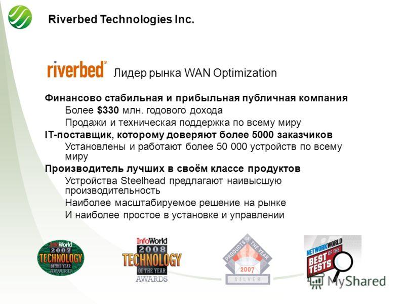 Riverbed Technologies Inc. Лидер рынка WAN Optimization Финансово стабильная и прибыльная публичная компания Более $330 млн. годового дохода Продажи и техническая поддержка по всему миру IT-поставщик, которому доверяют более 5000 заказчиков Установле