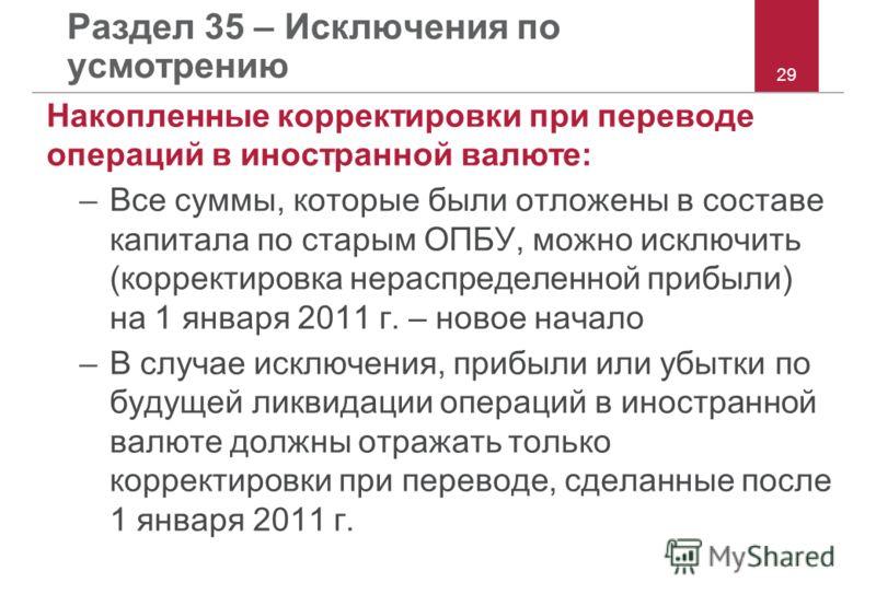 Раздел 35 – Исключения по усмотрению Накопленные корректировки при переводе операций в иностранной валюте: –Все суммы, которые были отложены в составе капитала по старым ОПБУ, можно исключить (корректировка нераспределенной прибыли) на 1 января 2011