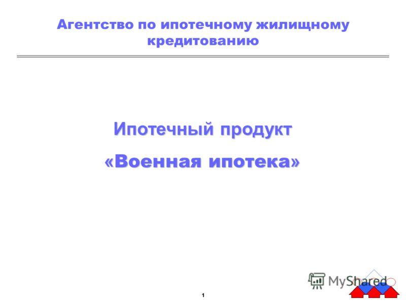 11 Агентство по ипотечному жилищному кредитованию Ипотечный продукт « Военная ипотека »