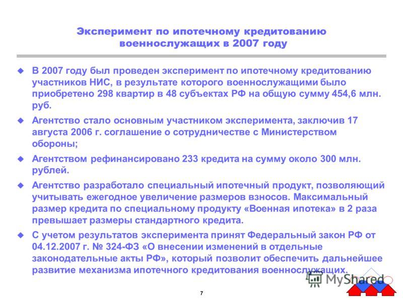 7 Эксперимент по ипотечному кредитованию военнослужащих в 2007 году В 2007 году был проведен эксперимент по ипотечному кредитованию участников НИС, в результате которого военнослужащими было приобретено 298 квартир в 48 субъектах РФ на общую сумму 45