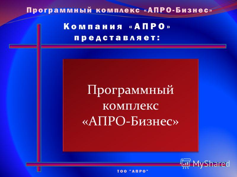 Компания «АПРО» представляет: ТОО АПРО Программный комплекс «АПРО-Бизнес» Программный комплекс «АПРО-Бизнес» Программный комплекс «АПРО-Бизнес»