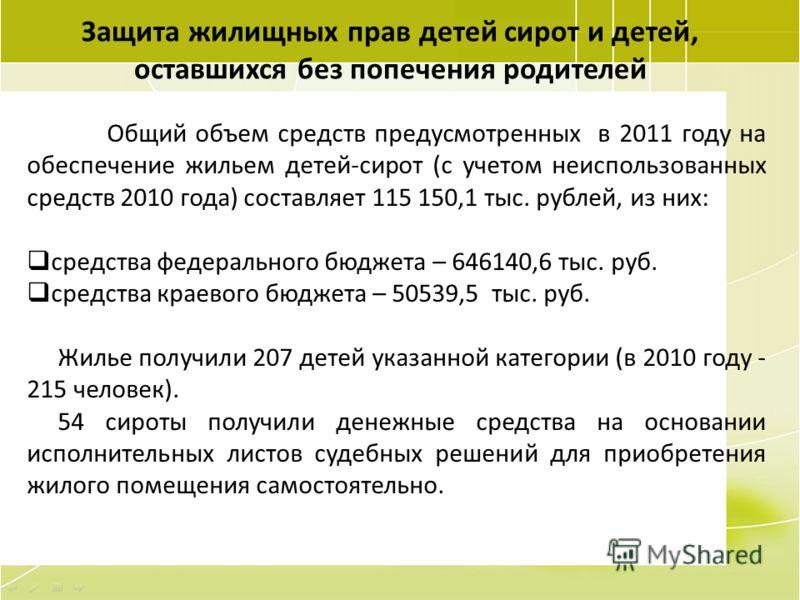 75 Защита жилищных прав детей сирот и детей, оставшихся без попечения родителей Общий объем средств предусмотренных в 2011 году на обеспечение жильем детей-сирот (с учетом неиспользованных средств 2010 года) составляет 115 150,1 тыс. рублей, из них: