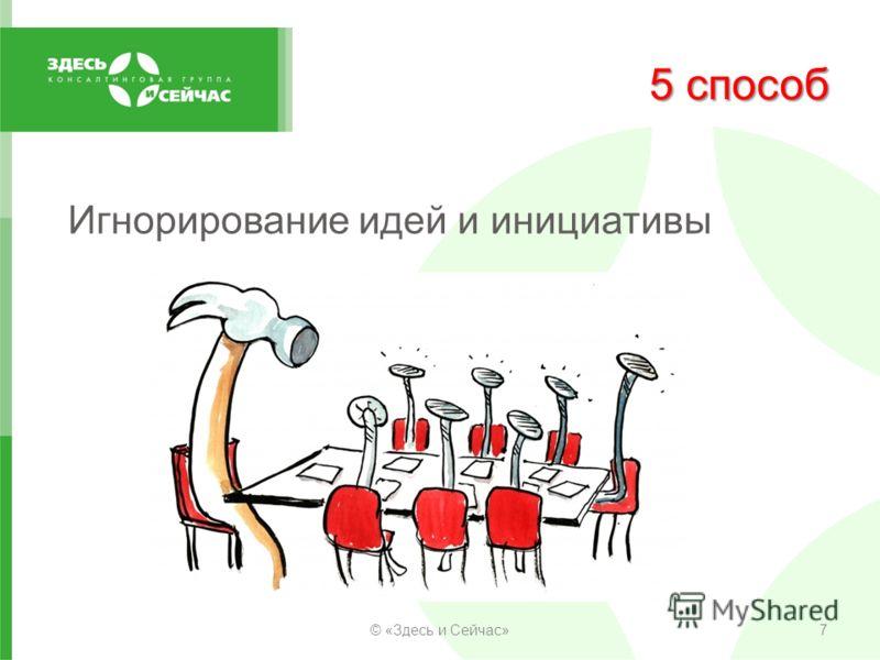 5 способ Игнорирование идей и инициативы © «Здесь и Сейчас»7