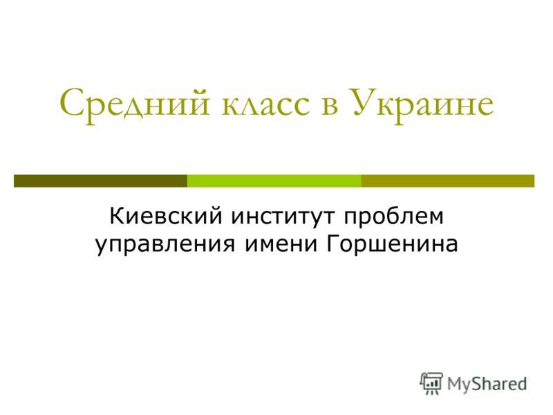 Средний класс в Украине Киевский институт проблем управления имени Горшенина