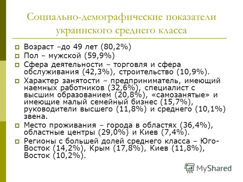 Социально-демографические показатели украинского среднего класса Возраст –до 49 лет (80,2%) Пол – мужской (59,9%) Сфера деятельности – торговля и сфера обслуживания (42,3%), строительство (10,9%). Характер занятости – предприниматель, имеющий наемных