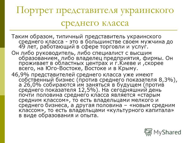 Портрет представителя украинского среднего класса Таким образом, типичный представитель украинского среднего класса - это в большинстве своем мужчина до 49 лет, работающий в сфере торговли и услуг. Он либо руководитель, либо специалист с высшим образ