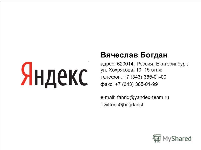 37 Вячеслав Богдан адрес: 620014, Россия, Екатеринбург, ул. Хохрякова, 10, 15 этаж телефон: +7 (343) 385-01-00 факс: +7 (343) 385-01-99 e-mail: fabriq@yandex-team.ru Twitter: @bogdansl