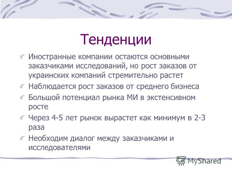 Тенденции Иностранные компании остаются основными заказчиками исследований, но рост заказов от украинских компаний стремительно растет Наблюдается рост заказов от среднего бизнеса Большой потенциал рынка МИ в экстенсивном росте Через 4-5 лет рынок вы