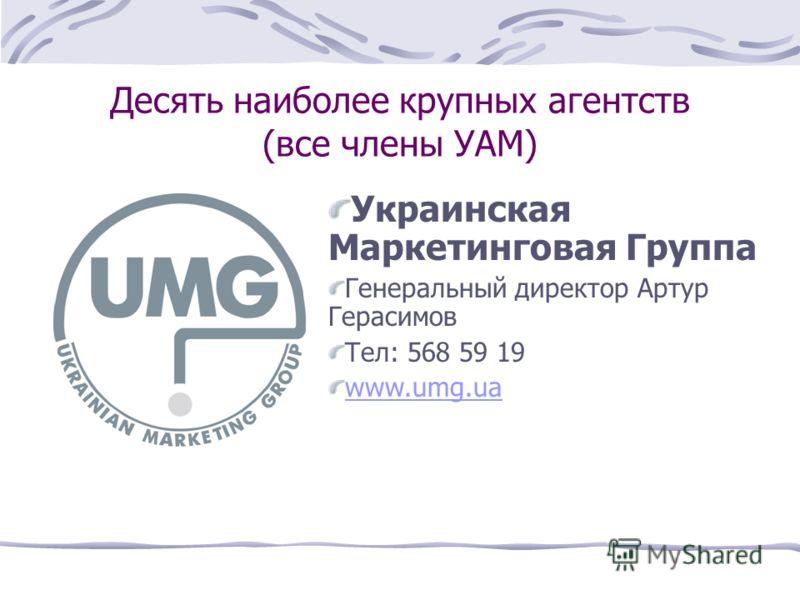 Десять наиболее крупных агентств (все члены УАМ) Украинская Маркетинговая Группа Генеральный директор Артур Герасимов Тел: 568 59 19 www.umg.ua