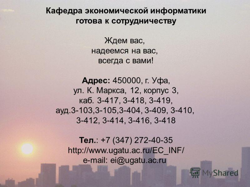 Кафедра экономической информатики готова к сотрудничеству Ждем вас, надеемся на вас, всегда с вами! Адрес: 450000, г. Уфа, ул. К. Маркса, 12, корпус 3, каб. 3-417, 3-418, 3-419, ауд.3-103,3-105,3-404, 3-409, 3-410, 3-412, 3-414, 3-416, 3-418 Тел.: +7