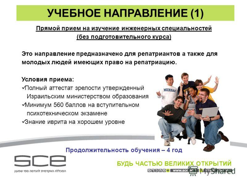 УЧЕБНОЕ НАПРАВЛЕНИЕ (1) БУДЬ ЧАСТЬЮ ВЕЛИКИХ ОТКРЫТИЙ Прямой прием на изучение инженерных специальностей (без подготовительного курса) Это направление предназначено для репатриантов а также для молодых людей имеющих право на репатриацию. Условия прием
