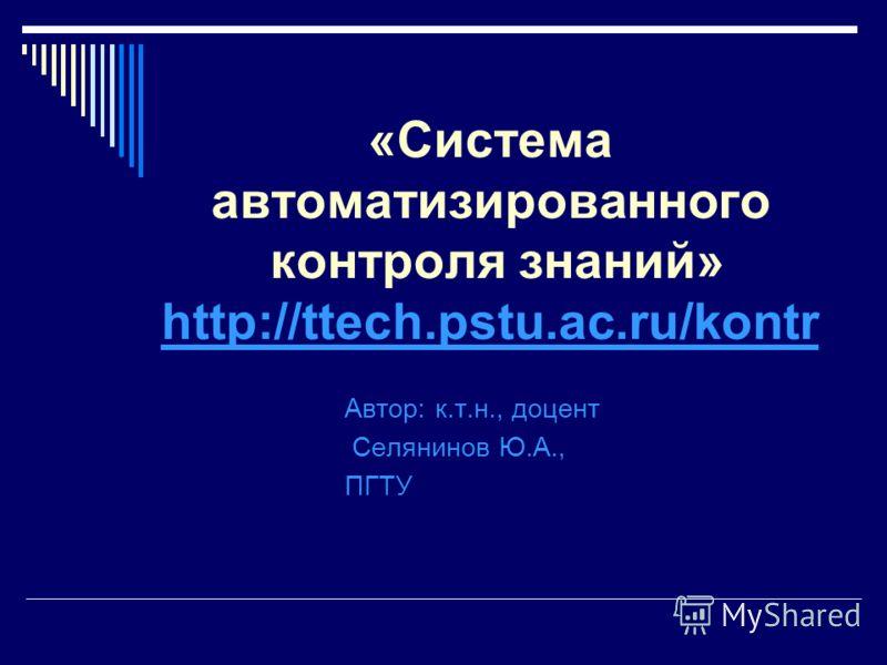 «Система автоматизированного контроля знаний» http://ttech.pstu.ac.ru/kontr http://ttech.pstu.ac.ru/kontr Автор: к.т.н., доцент Селянинов Ю.А., ПГТУ