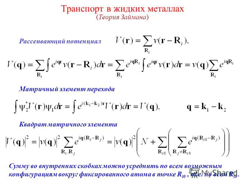 Транспорт в жидких металлах (Теория Займана) Рассеивающий потенциал Матричный элемент перехода Квадрат матричного элемента Сумму во внутренних скобках можно усреднить по всем возможным конфигурациям вокруг фиксированного атома в точке R i0, т.е. по в