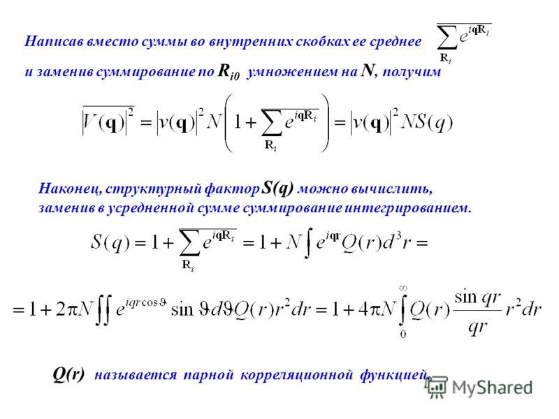 Написав вместо суммы во внутренних скобках ее среднее и заменив суммирование по R i0 умножением на N, получим Наконец, структурный фактор S(q) можно вычислить, заменив в усредненной сумме суммирование интегрированием. Q(r) называется парной корреляци