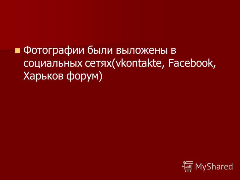 Фотографии были выложены в социальных сетях(vkontakte, Facebook, Харьков форум)