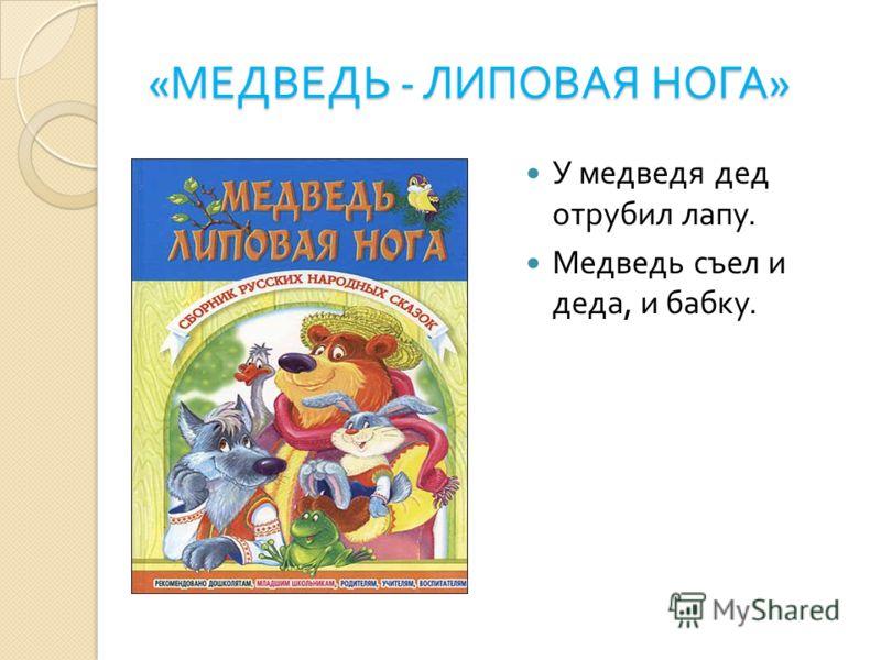 « МЕДВЕДЬ - ЛИПОВАЯ НОГА » У медведя дед отрубил лапу. Медведь съел и деда, и бабку.