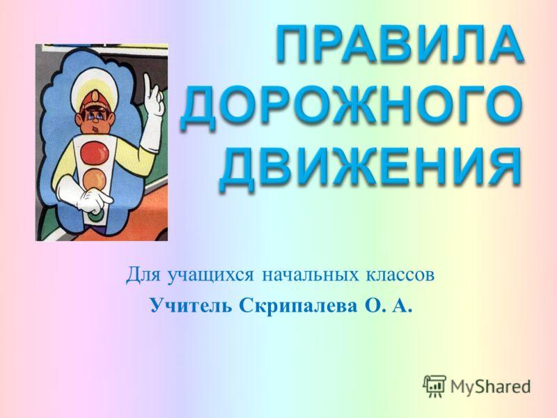 Для учащихся начальных классов Учитель Скрипалева О. А.