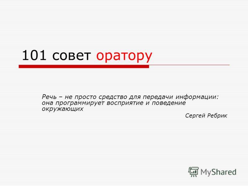 101 совет оратору Речь – не просто средство для передачи информации: она программирует восприятие и поведение окружающих Сергей Ребрик
