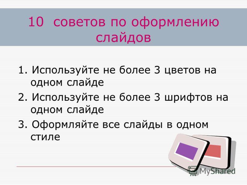 1. Используйте не более 3 цветов на одном слайде 2. Используйте не более 3 шрифтов на одном слайде 3. Оформляйте все слайды в одном стиле