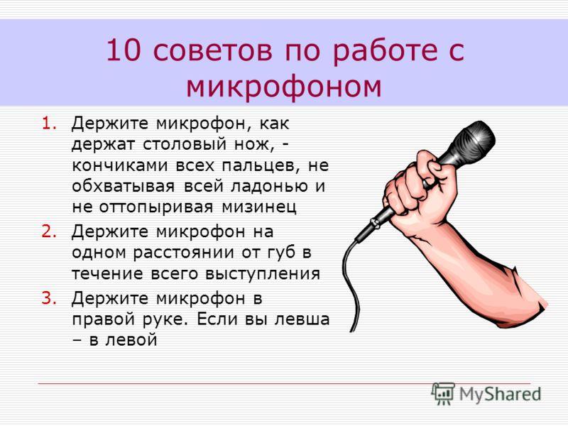 1.Держите микрофон, как держат столовый нож, - кончиками всех пальцев, не обхватывая всей ладонью и не оттопыривая мизинец 2.Держите микрофон на одном расстоянии от губ в течение всего выступления 3.Держите микрофон в правой руке. Если вы левша – в л