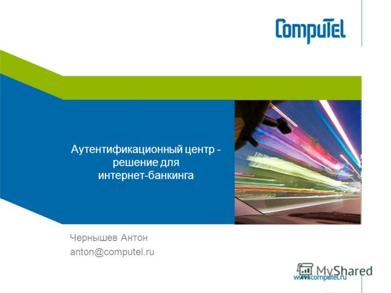 Аутентификационный центр - решение для интернет-банкинга Чернышев Антон anton@computel.ru