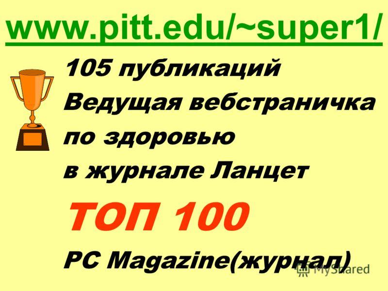 105 публикаций Ведущая вебстраничка по здоровью в журнале Ланцет ТОП 100 PC Magazine(журнал) www.pitt.edu/~super1/