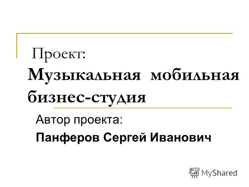 Проект: Музыкальная мобильная бизнес-студия Автор проекта: Панферов Сергей Иванович