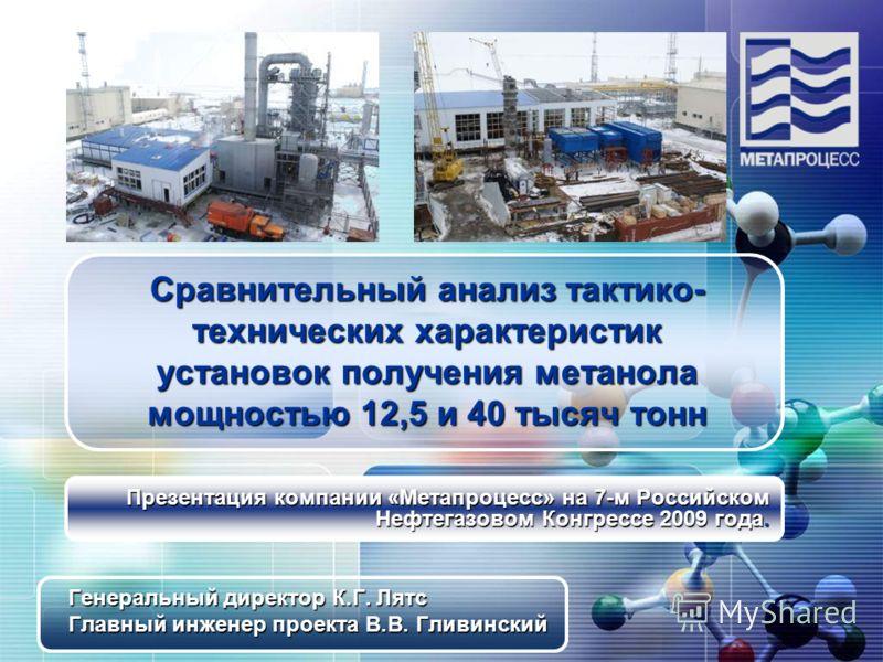 Сравнительный анализ тактико- технических характеристик установок получения метанола мощностью 12,5 и 40 тысяч тонн Презентация компании «Метапроцесс» на 7-м Российском Нефтегазовом Конгрессе 2009 года. Генеральный директор К.Г. Лятс Главный инженер