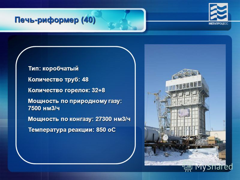 Печь-риформер (40) Тип: коробчатый Количество труб: 48 Количество горелок: 32+8 Мощность по природному газу: 7500 нм3/ч Мощность по конгазу: 27300 нм3/ч Температура реакции: 850 оС