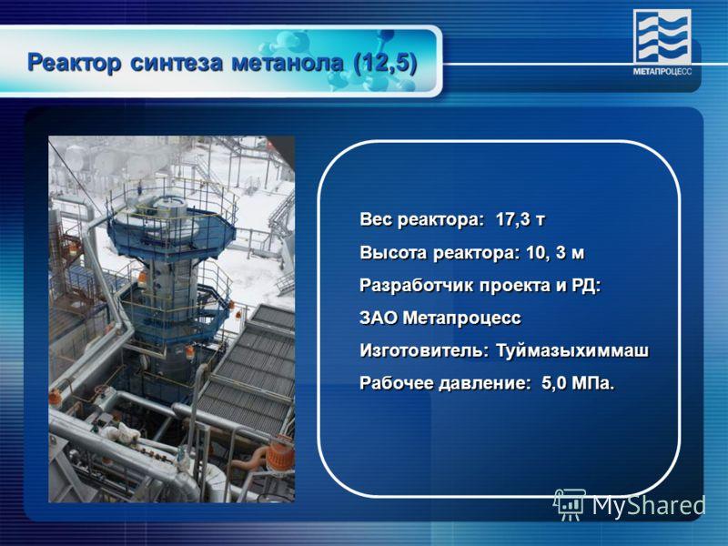Реактор синтеза метанола (12,5) Вес реактора: 17,3 т Высота реактора: 10, 3 м Разработчик проекта и РД: ЗАО Метапроцесс Изготовитель: Туймазыхиммаш Рабочее давление: 5,0 МПа.