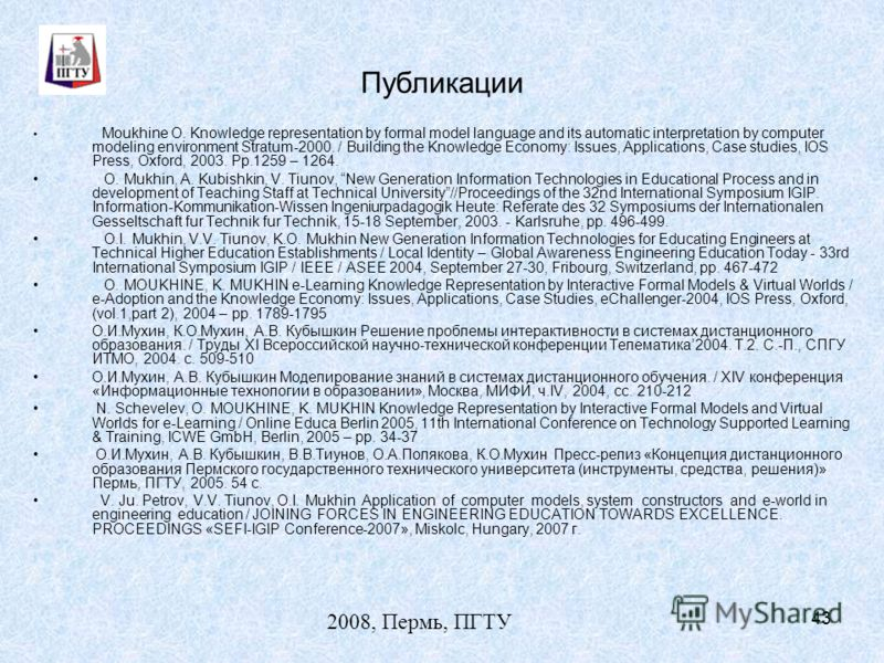 2008, Пермь, ПГТУ 43 Публикации Moukhine O. Knowledge representation by formal model language and its automatic interpretation by computer modeling environment Stratum-2000. / Building the Knowledge Economy: Issues, Applications, Case studies, IOS Pr
