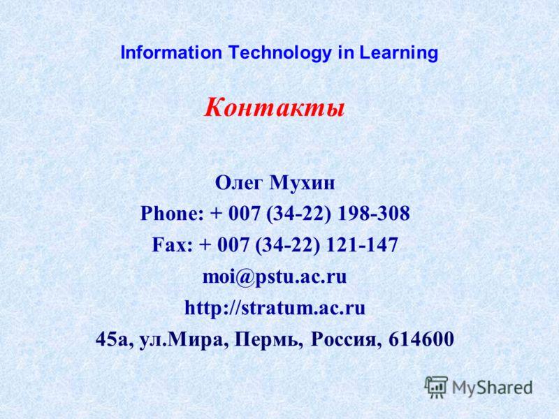 Information Technology in Learning Контакты Олег Мухин Phone: + 007 (34-22) 198-308 Fax: + 007 (34-22) 121-147 moi@pstu.ac.ru http://stratum.ac.ru 45а, ул.Мира, Пермь, Россия, 614600