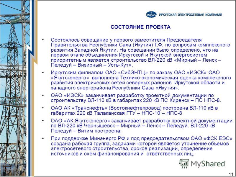 11 СОСТОЯНИЕ ПРОЕКТА Состоялось совещание у первого заместителя Председателя Правительства Республики Саха (Якутия) Г.Ф. по вопросам комплексного развития Западной Якутии. На совещании было определено, что на первом этапе объединения Иркутской и Якут