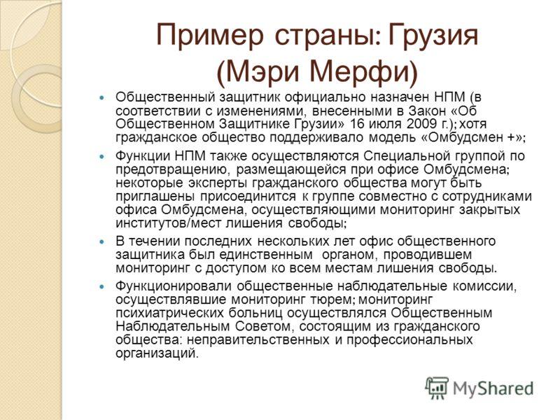 Пример страны : Грузия ( Мэри Мерфи ) Общественный защитник официально назначен НПМ ( в соответствии с изменениями, внесенными в Закон «Об Общественном Защитнике Грузии» 16 июля 2009 г. ); хотя гражданское общество поддерживало модель «Омбудсмен +» ;