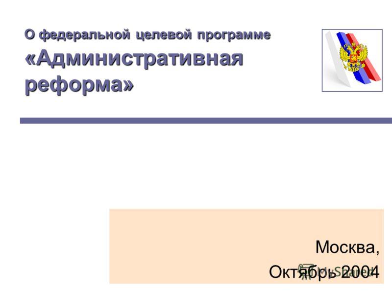 О федеральной целевой программе «Административная реформа» Москва, Октябрь 2004