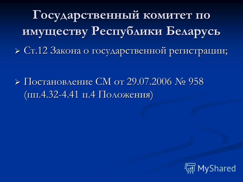 Государственный комитет по имуществу Республики Беларусь Ст.12 Закона о государственной регистрации; Ст.12 Закона о государственной регистрации; Постановление СМ от 29.07.2006 958 (пп.4.32-4.41 п.4 Положения) Постановление СМ от 29.07.2006 958 (пп.4.