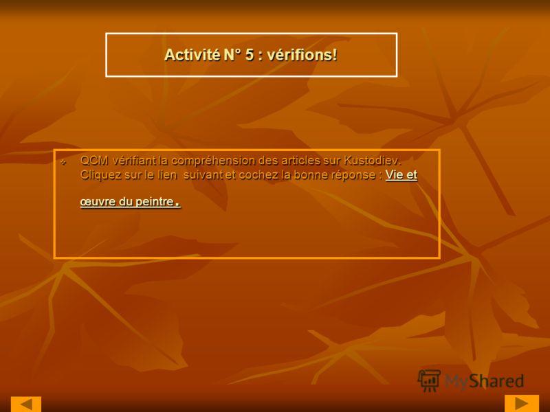 Activité N° 5 : vérifions! QCM vérifiant la compréhension des articles sur Kustodiev. Cliquez sur le lien suivant et cochez la bonne réponse : Vie et œuvre du peintre. QCM vérifiant la compréhension des articles sur Kustodiev. Cliquez sur le lien sui