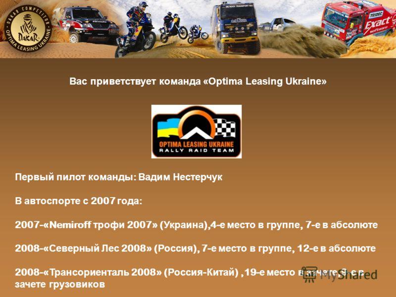 Вас приветствует команда «Оptima Leasing Ukraine» Первый пилот команды : Вадим Нестерчук В автоспорте с 2007 года : 2007-«Nemiroff трофи 2007» ( Украина ),4- е место в группе, 7- е в абсолюте 2008-« Северный Лес 2008» ( Россия ), 7- е место в группе,