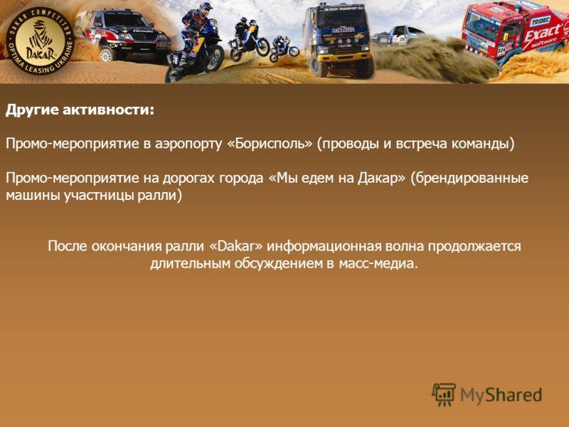 Другие активности: Промо-мероприятие в аэропорту «Борисполь» (проводы и встреча команды) Промо-мероприятие на дорогах города «Мы едем на Дакар» (брендированные машины участницы ралли) После окончания ралли «Dakar» информационная волна продолжается дл